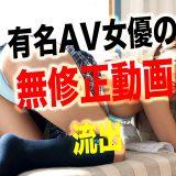 無修正流出した有名AV女優【19選】まとめ!人気セクシー女優のモザイクなしの裏動画