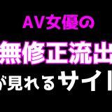 AV女優の無修正流出動画が見れるサイト【有料・無料】を一括比較でご紹介